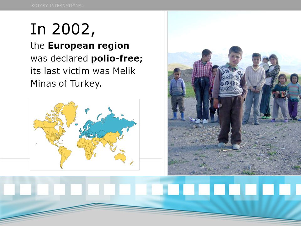 ROTARY INTERNATIONAL In 2002, the European region was declared polio-free; its last victim was Melik Minas of Turkey.