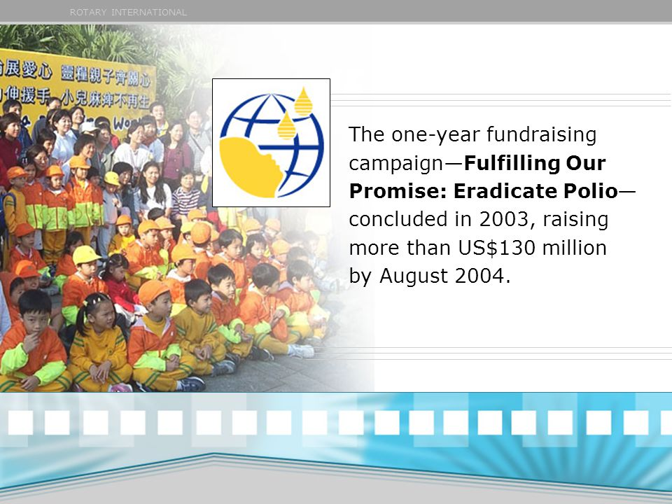 ROTARY INTERNATIONAL The one-year fundraising campaign—Fulfilling Our Promise: Eradicate Polio— concluded in 2003, raising more than US$130 million by August 2004.