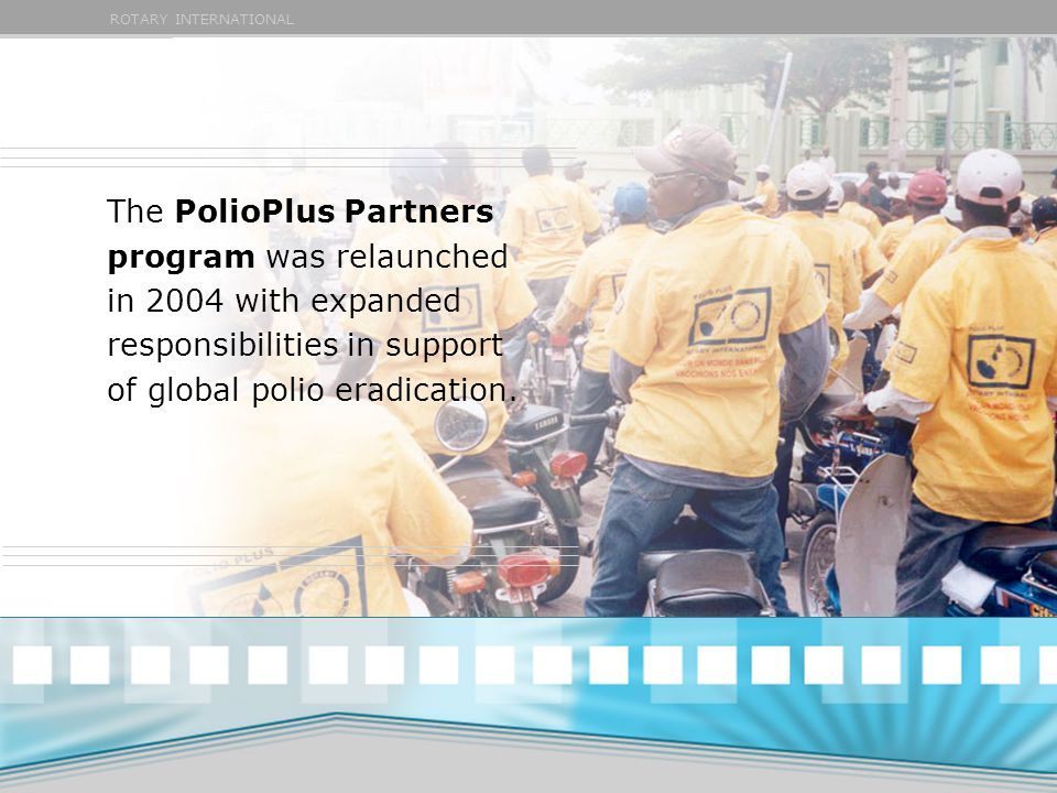 ROTARY INTERNATIONAL The PolioPlus Partners program was relaunched in 2004 with expanded responsibilities in support of global polio eradication.