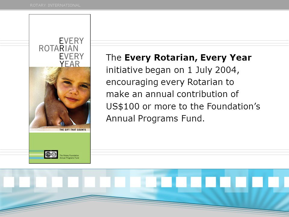 ROTARY INTERNATIONAL The Every Rotarian, Every Year initiative began on 1 July 2004, encouraging every Rotarian to make an annual contribution of US$100 or more to the Foundation's Annual Programs Fund.