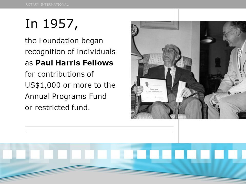 ROTARY INTERNATIONAL In 1957, the Foundation began recognition of individuals as Paul Harris Fellows for contributions of US$1,000 or more to the Annual Programs Fund or restricted fund.