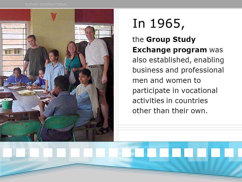 ROTARY INTERNATIONAL In 1965, the Group Study Exchange program was also established, enabling business and professional men and women to participate in vocational activities in countries other than their own.
