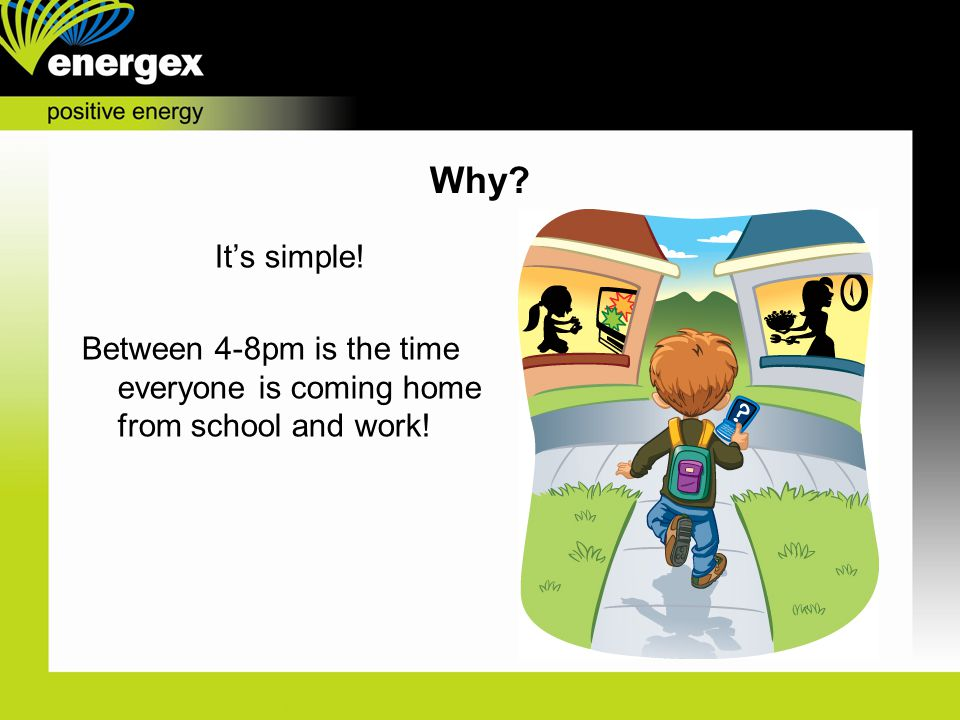 It's simple! Between 4-8pm is the time everyone is coming home from school and work! Why?