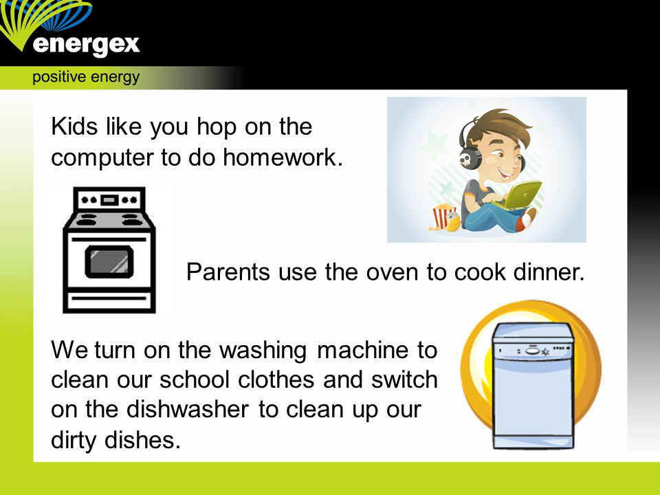 Kids like you hop on the computer to do homework.Parents use the oven to cook dinner.