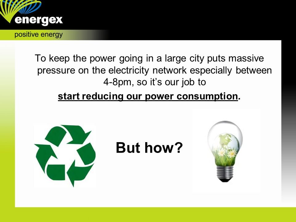 To keep the power going in a large city puts massive pressure on the electricity network especially between 4-8pm, so it's our job to start reducing our power consumption.