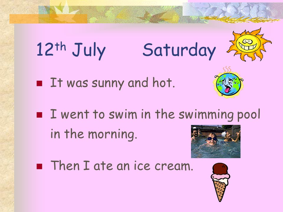 12 th July Saturday It was sunny and hot. I went to swim in the swimming pool in the morning.