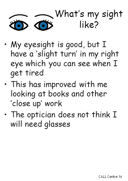 CALL Centre 16 My eyesight is good, but I have a 'slight turn' in my right eye which you can see when I get tired This has improved with me looking at books and other 'close up' work The optician does not think I will need glasses What's my sight like
