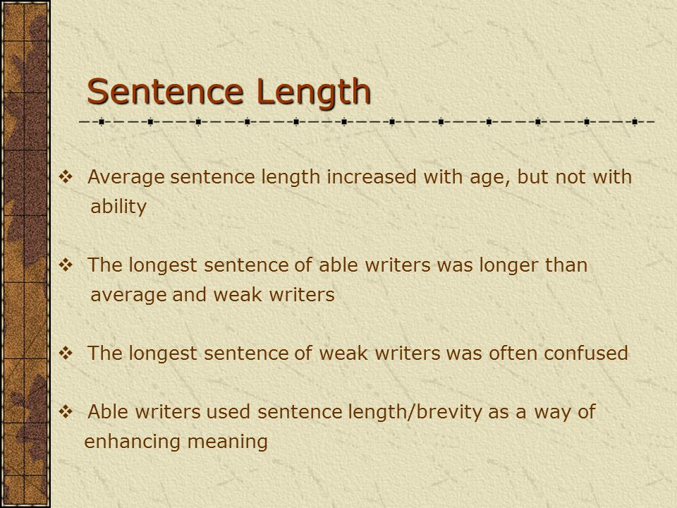 Sentence Length  Average sentence length increased with age, but not with ability  The longest sentence of able writers was longer than average and weak writers  The longest sentence of weak writers was often confused  Able writers used sentence length/brevity as a way of enhancing meaning