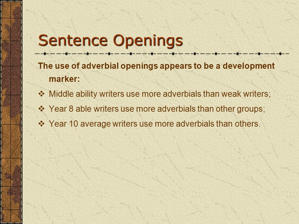 Sentence Openings The use of adverbial openings appears to be a development marker:  Middle ability writers use more adverbials than weak writers;  Year 8 able writers use more adverbials than other groups;  Year 10 average writers use more adverbials than others.