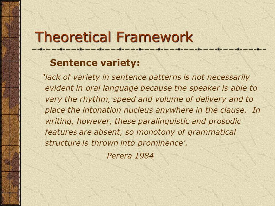 Theoretical Framework Sentence variety: 'lack of variety in sentence patterns is not necessarily evident in oral language because the speaker is able to vary the rhythm, speed and volume of delivery and to place the intonation nucleus anywhere in the clause.