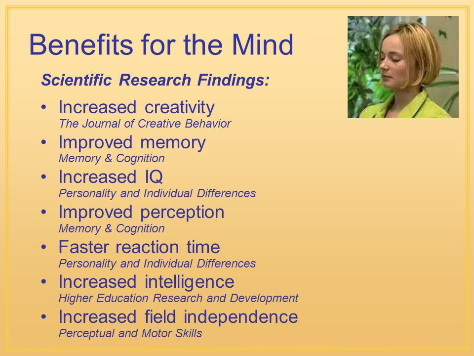 Benefits for the Mind Increased creativity The Journal of Creative Behavior Improved memory Memory & Cognition Increased IQ Personality and Individual Differences Improved perception Memory & Cognition Faster reaction time Personality and Individual Differences Increased intelligence Higher Education Research and Development Increased field independence Perceptual and Motor Skills Scientific Research Findings: