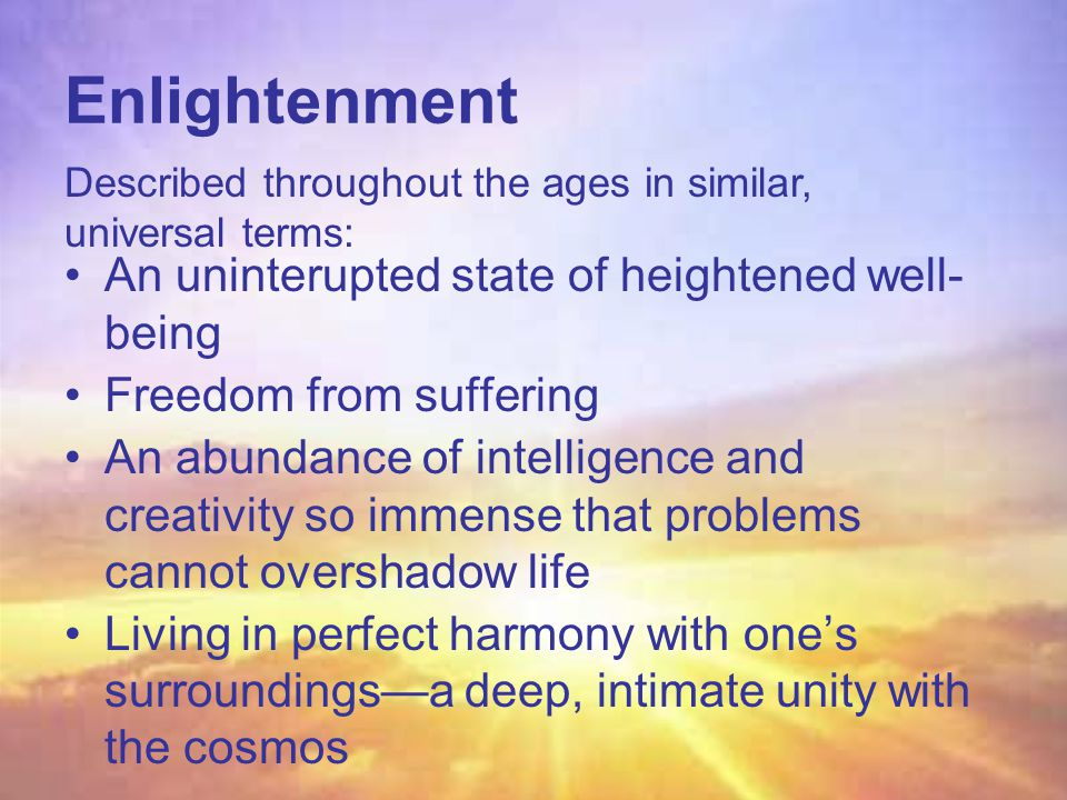 Enlightenment An uninterupted state of heightened well- being Freedom from suffering An abundance of intelligence and creativity so immense that problems cannot overshadow life Living in perfect harmony with one's surroundings—a deep, intimate unity with the cosmos Described throughout the ages in similar, universal terms: