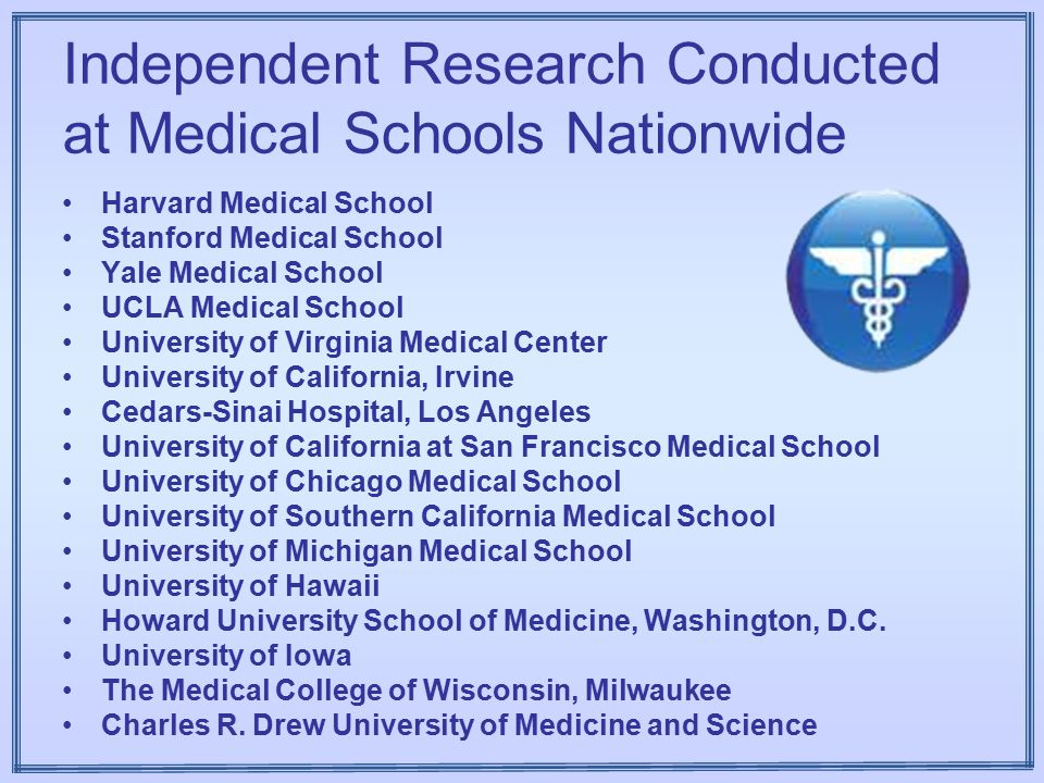 Independent Research Conducted at Medical Schools Nationwide Harvard Medical School Stanford Medical School Yale Medical School UCLA Medical School University of Virginia Medical Center University of California, Irvine Cedars-Sinai Hospital, Los Angeles University of California at San Francisco Medical School University of Chicago Medical School University of Southern California Medical School University of Michigan Medical School University of Hawaii Howard University School of Medicine, Washington, D.C.