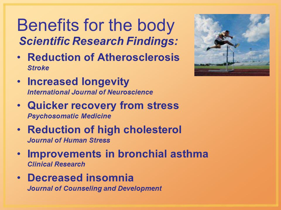Scientific Research Findings: Benefits for the body Reduction of Atherosclerosis Stroke Increased longevity International Journal of Neuroscience Quicker recovery from stress Psychosomatic Medicine Reduction of high cholesterol Journal of Human Stress Improvements in bronchial asthma Clinical Research Decreased insomnia Journal of Counseling and Development