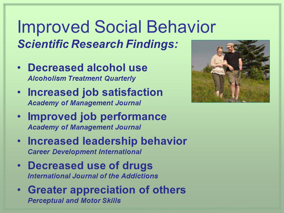 Scientific Research Findings: Improved Social Behavior Decreased alcohol use Alcoholism Treatment Quarterly Increased job satisfaction Academy of Management Journal Improved job performance Academy of Management Journal Increased leadership behavior Career Development International Decreased use of drugs International Journal of the Addictions Greater appreciation of others Perceptual and Motor Skills