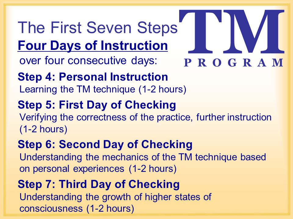 The First Seven Steps Four Days of Instruction over four consecutive days: Step 4: Personal Instruction Learning the TM technique (1-2 hours) Step 5: First Day of Checking Verifying the correctness of the practice, further instruction (1-2 hours) Step 6: Second Day of Checking Understanding the mechanics of the TM technique based on personal experiences (1-2 hours) Step 7: Third Day of Checking Understanding the growth of higher states of consciousness (1-2 hours) TM P R O G R A M