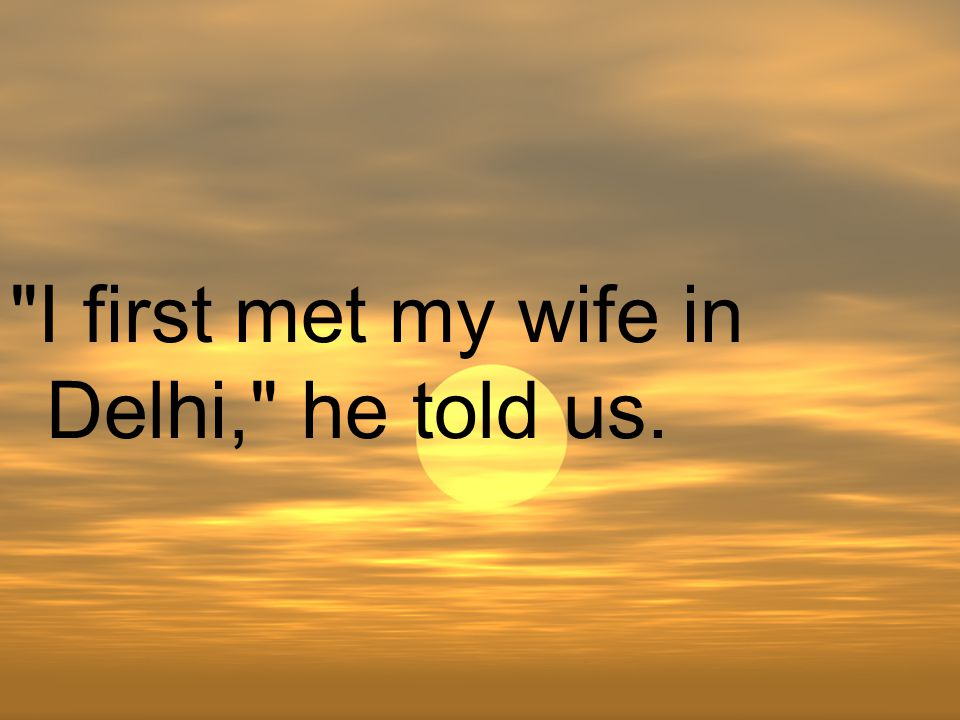 I first met my wife in Delhi, he told us.