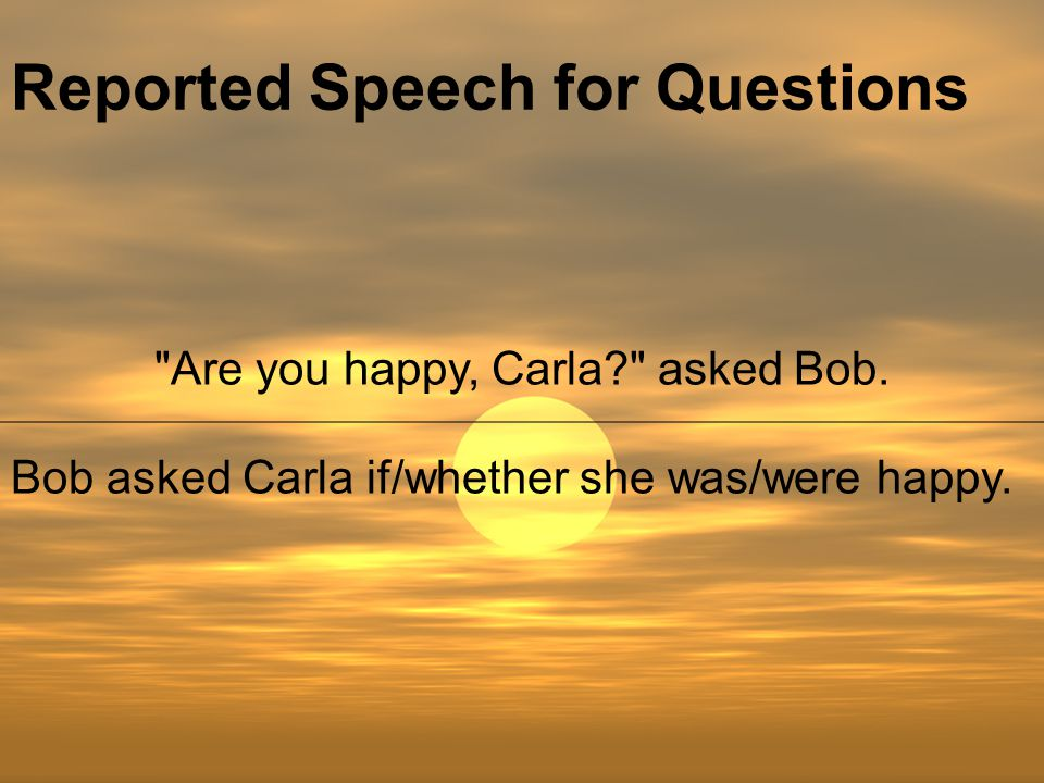 Reported Speech for Questions Are you happy, Carla asked Bob.