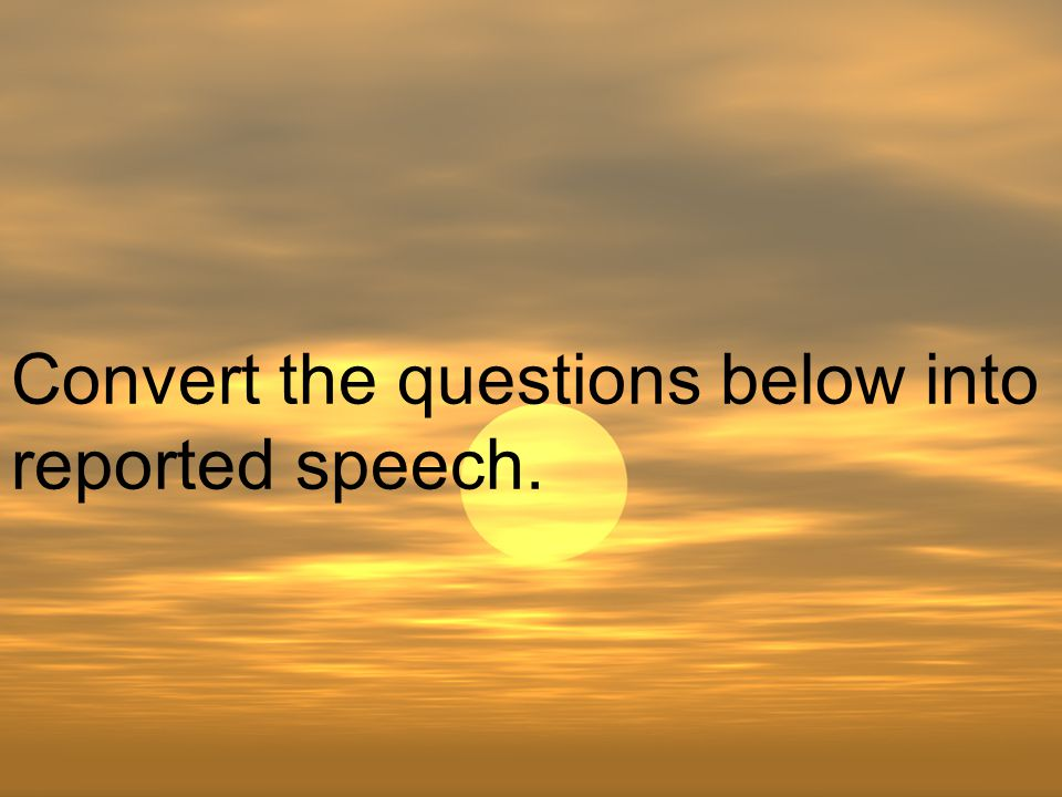 Convert the questions below into reported speech.