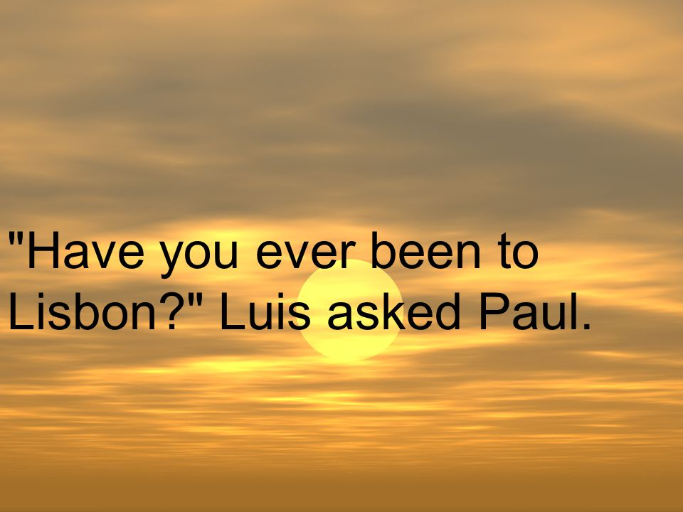 Have you ever been to Lisbon Luis asked Paul.