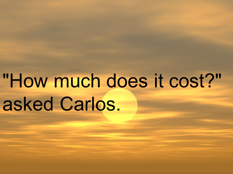 How much does it cost asked Carlos.