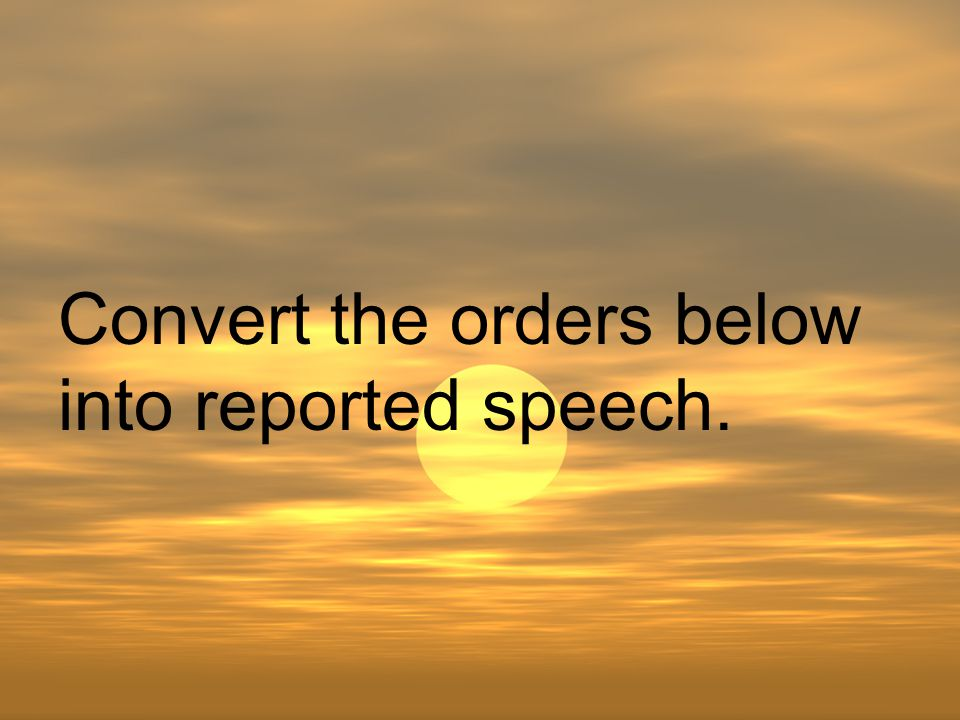 Convert the orders below into reported speech.