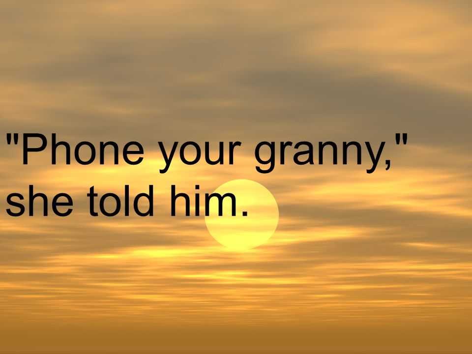 Phone your granny, she told him.