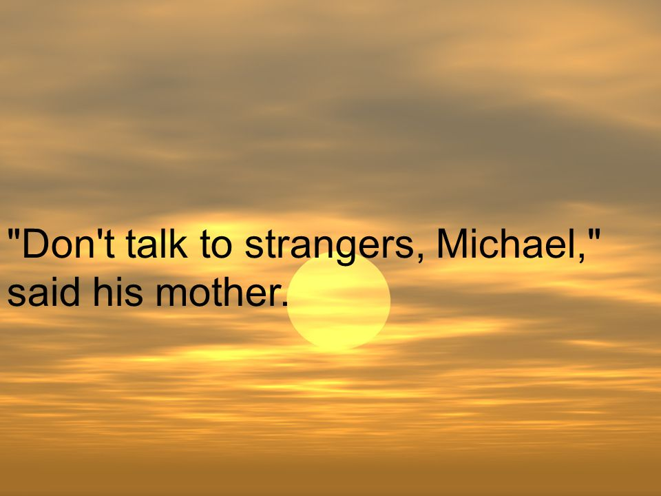 Don t talk to strangers, Michael, said his mother.