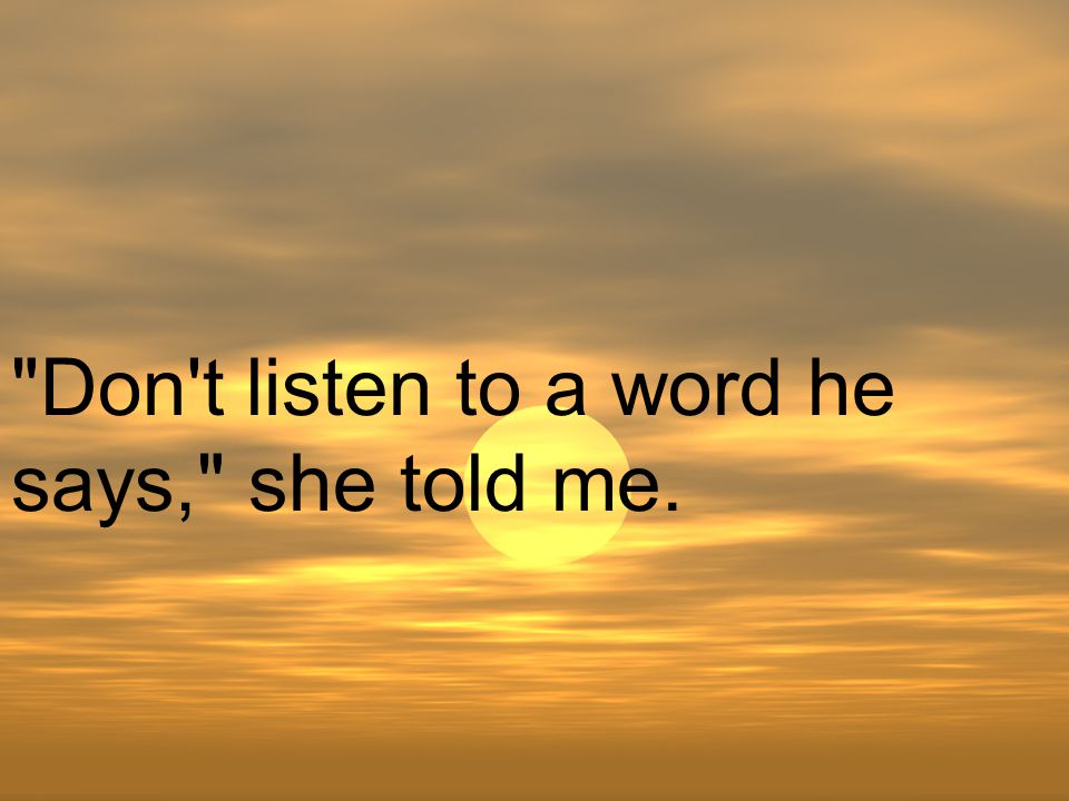 Don t listen to a word he says, she told me.
