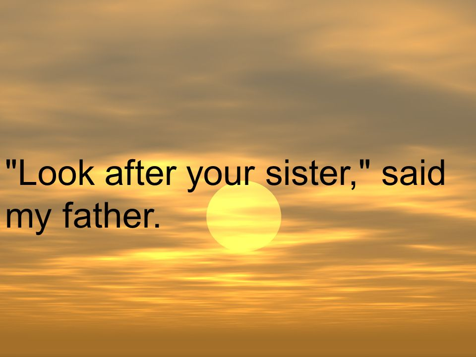 Look after your sister, said my father.
