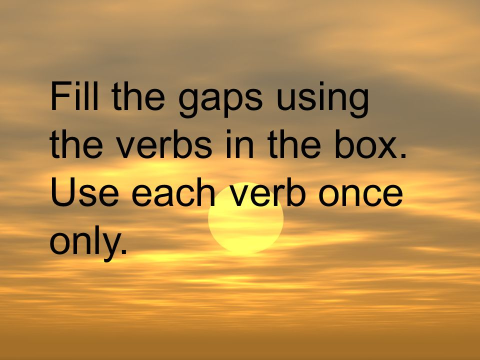 Fill the gaps using the verbs in the box. Use each verb once only.