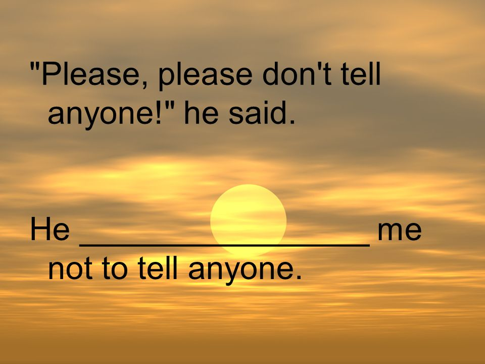 Please, please don t tell anyone! he said. He ________________ me not to tell anyone.