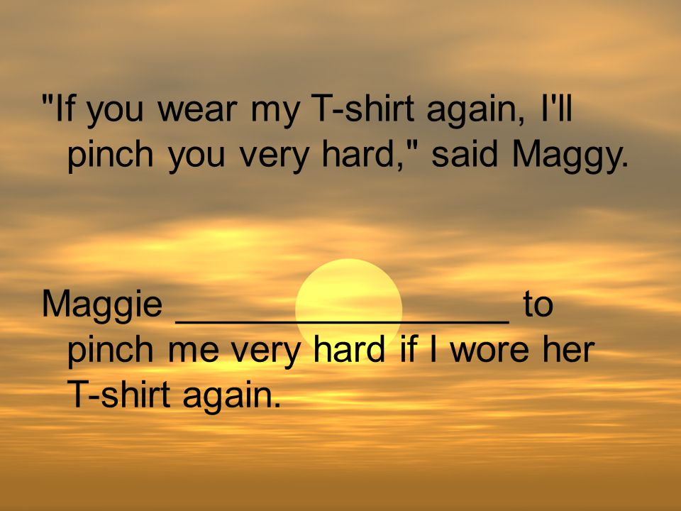 If you wear my T-shirt again, I ll pinch you very hard, said Maggy.