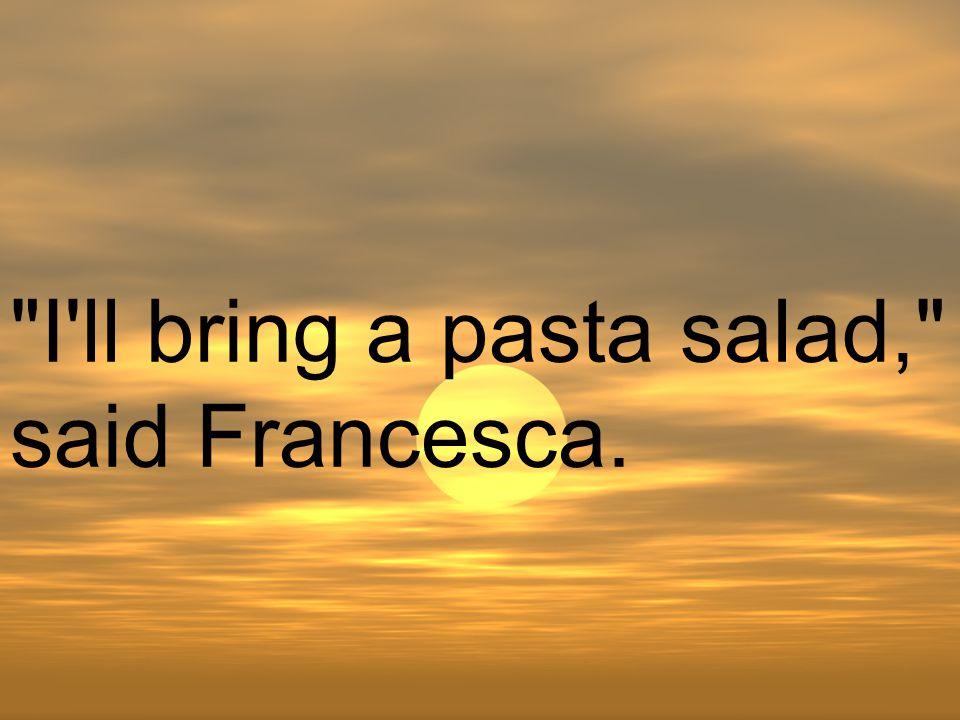 I ll bring a pasta salad, said Francesca.