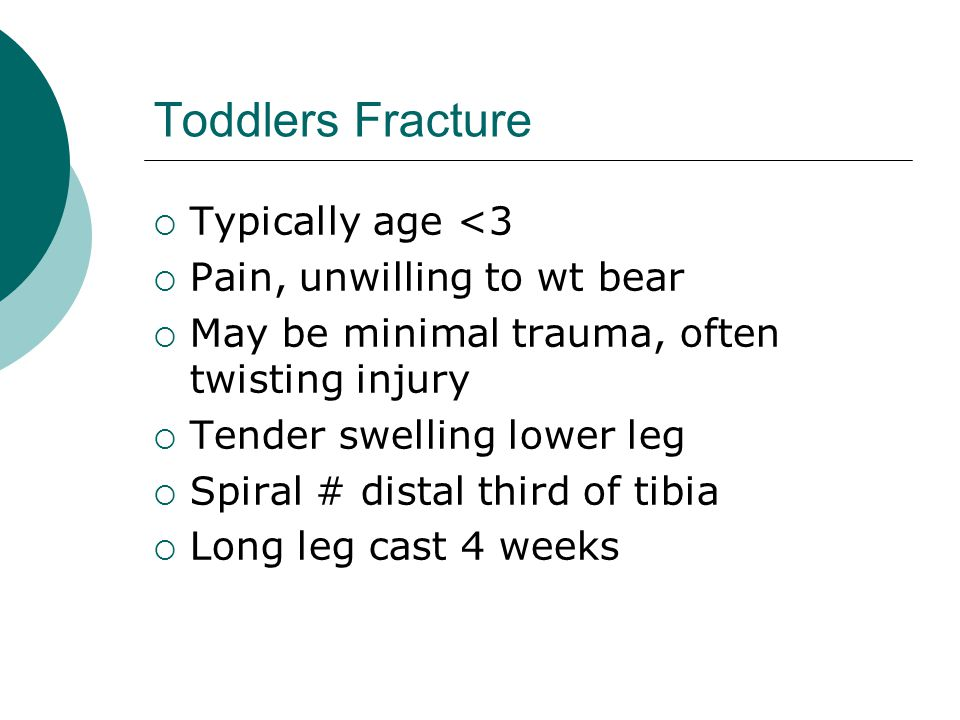 Toddlers Fracture  Typically age <3  Pain, unwilling to wt bear  May be minimal trauma, often twisting injury  Tender swelling lower leg  Spiral # distal third of tibia  Long leg cast 4 weeks
