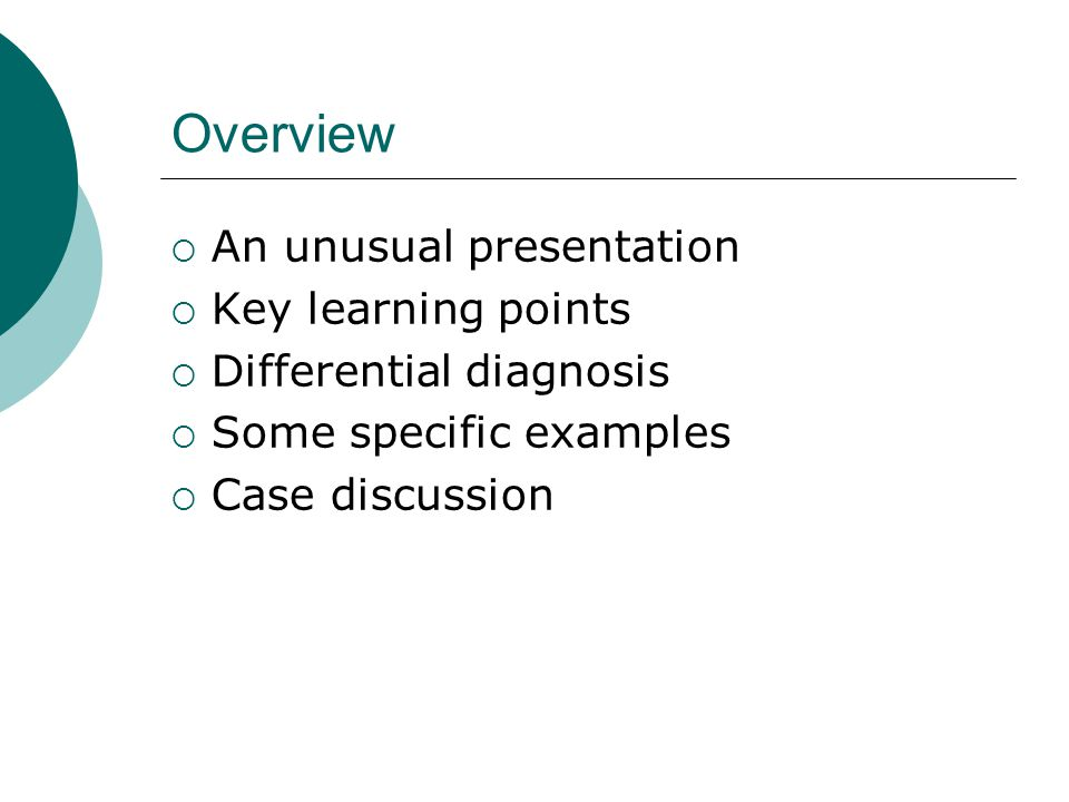 Overview  An unusual presentation  Key learning points  Differential diagnosis  Some specific examples  Case discussion