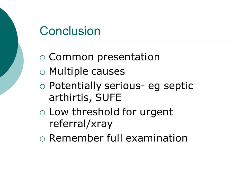 Conclusion  Common presentation  Multiple causes  Potentially serious- eg septic arthirtis, SUFE  Low threshold for urgent referral/xray  Remembe