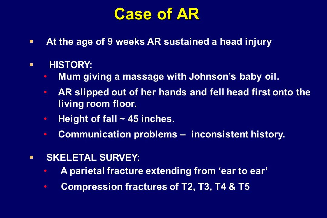 Case of AR   At the age of 9 weeks AR sustained a head injury   HISTORY: Mum giving a massage with Johnson's baby oil. AR slipped out of her hands