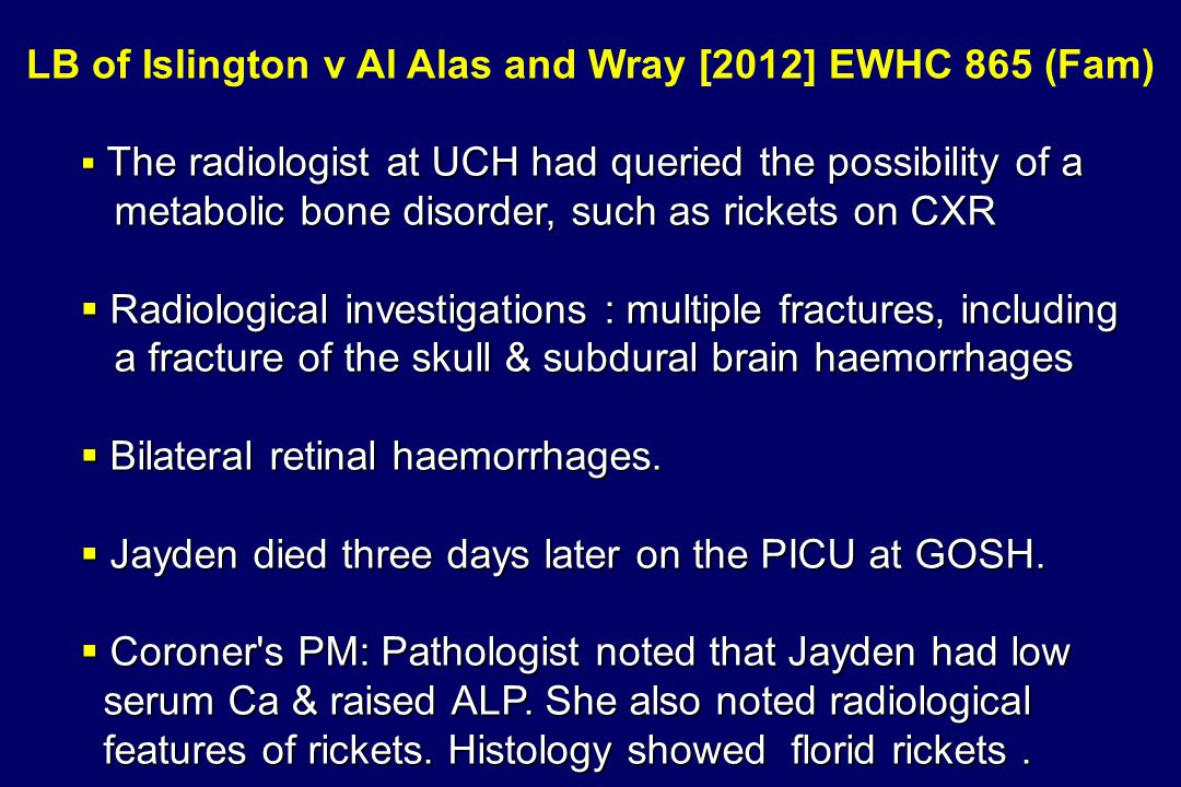 LB of Islington v Al Alas and Wray [2012] EWHC 865 (Fam)  The radiologist at UCH had queried the possibility of a metabolic bone disorder, such as ri