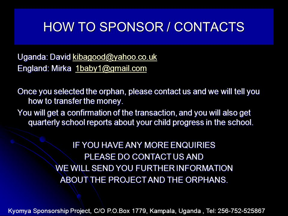 HOW TO SPONSOR / CONTACTS Uganda: David Uganda: David kibagood@yahoo.co.ukkibagood@yahoo.co.uk England: Mirka England: Mirka 1baby1@gmail.com1baby1@gmail.com Once you selected the orphan, please contact us and we will tell you how to transfer the money.