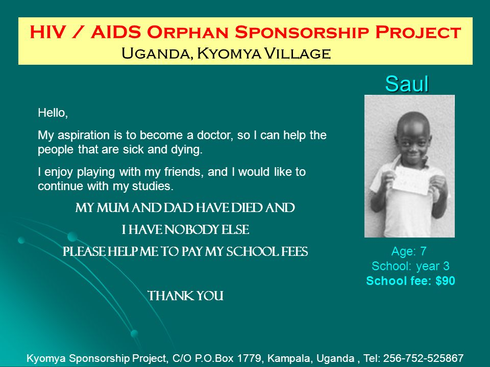 Saul Age: 7 School: year 3 School fee: $90 HIV / AIDS Orphan Sponsorship Project Uganda, Kyomya Village Kyomya Sponsorship Project, C/O P.O.Box 1779, Kampala, Uganda, Tel: 256-752-525867 Hello, My aspiration is to become a doctor, so I can help the people that are sick and dying.