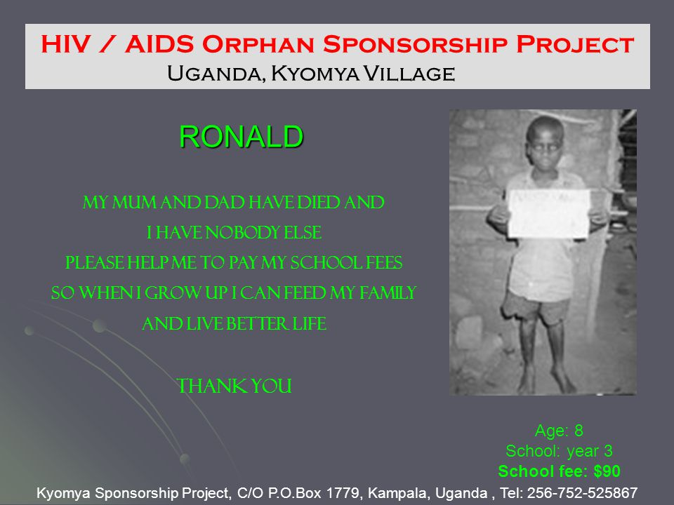 RONALD Age: 8 School: year 3 School fee: $90 HIV / AIDS Orphan Sponsorship Project Uganda, Kyomya Village Kyomya Sponsorship Project, C/O P.O.Box 1779, Kampala, Uganda, Tel: 256-752-525867 MY MUM AND DAD HAVE DIED AND I HAVE NOBODY ELSE PLEASE HELP ME TO PAY MY SCHOOL FEES So when I grow up I can feed my family And live better life THANK YOU