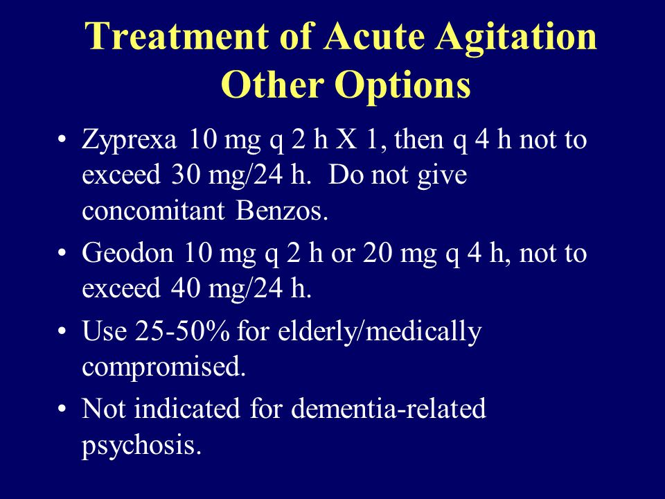 Treatment of Acute Agitation Other Options Zyprexa 10 mg q 2 h X 1, then q 4 h not to exceed 30 mg/24 h.