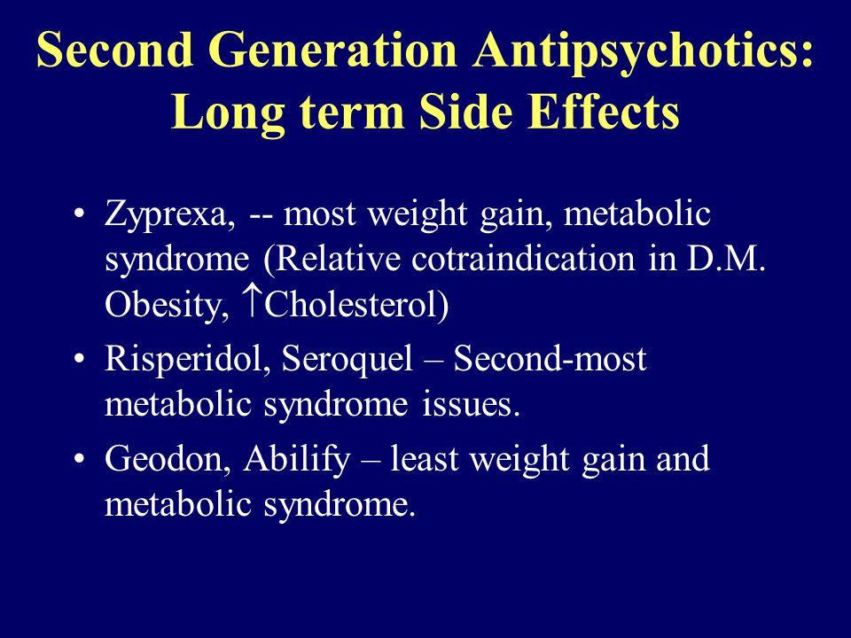 Second Generation Antipsychotics: Long term Side Effects Zyprexa, -- most weight gain, metabolic syndrome (Relative cotraindication in D.M.