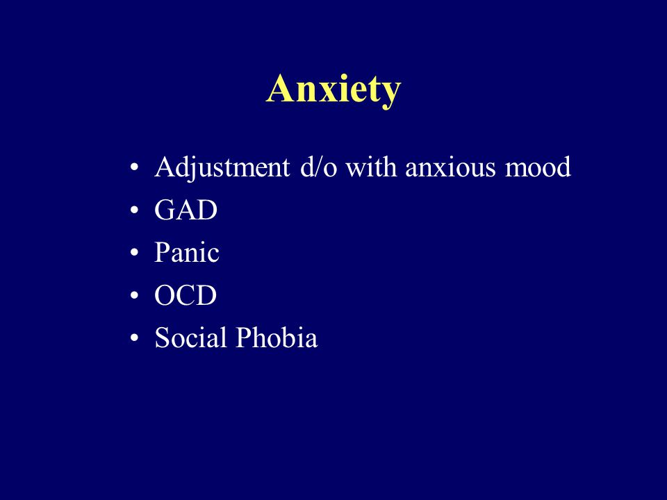Anxiety Adjustment d/o with anxious mood GAD Panic OCD Social Phobia