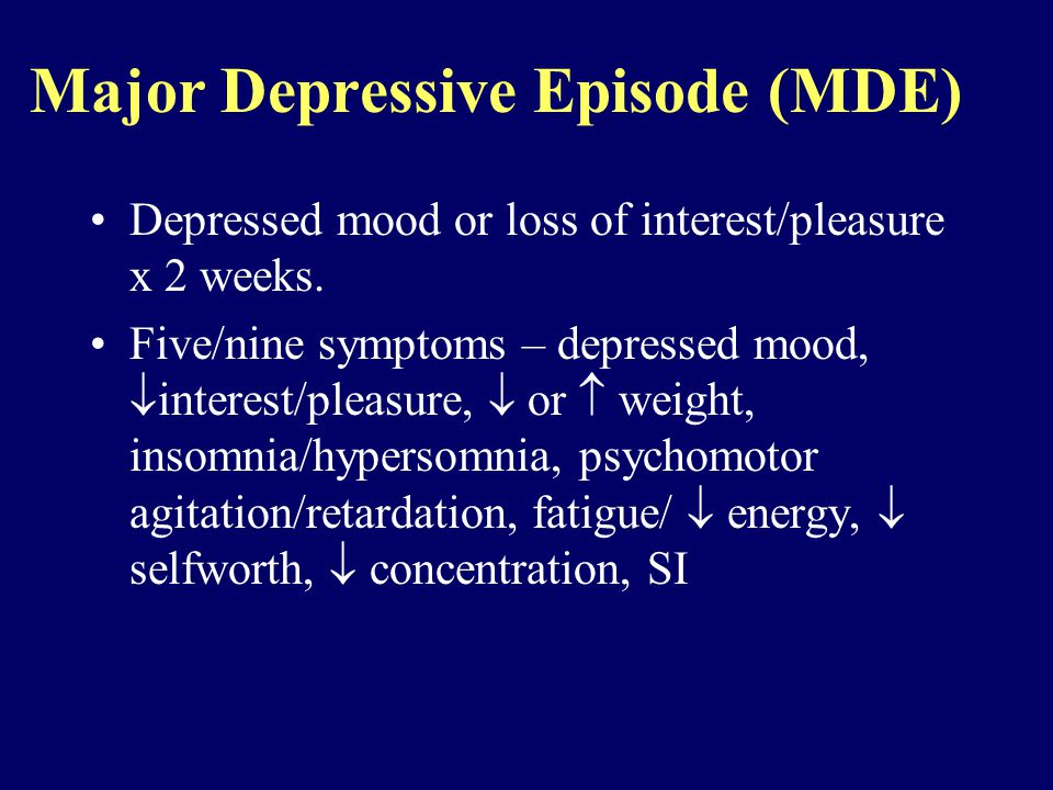 Major Depressive Episode (MDE) Depressed mood or loss of interest/pleasure x 2 weeks.