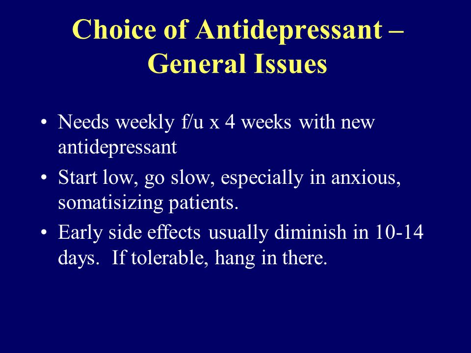 Choice of Antidepressant – General Issues Needs weekly f/u x 4 weeks with new antidepressant Start low, go slow, especially in anxious, somatisizing patients.