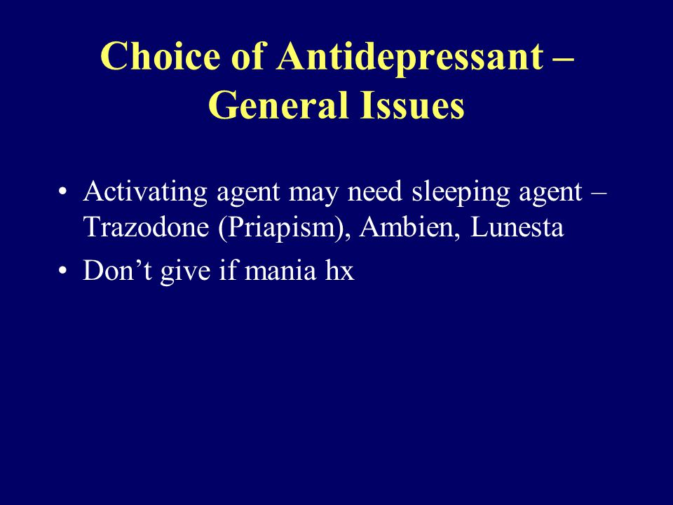 Choice of Antidepressant – General Issues Activating agent may need sleeping agent – Trazodone (Priapism), Ambien, Lunesta Don't give if mania hx