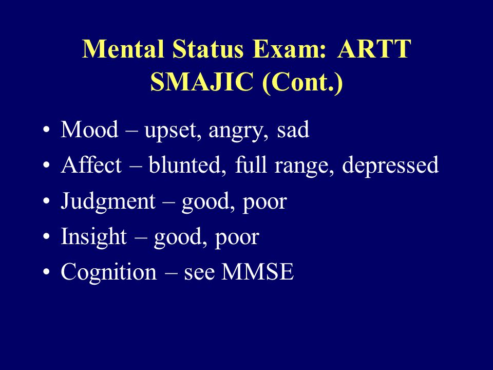 Mental Status Exam: ARTT SMAJIC (Cont.) Mood – upset, angry, sad Affect – blunted, full range, depressed Judgment – good, poor Insight – good, poor Cognition – see MMSE