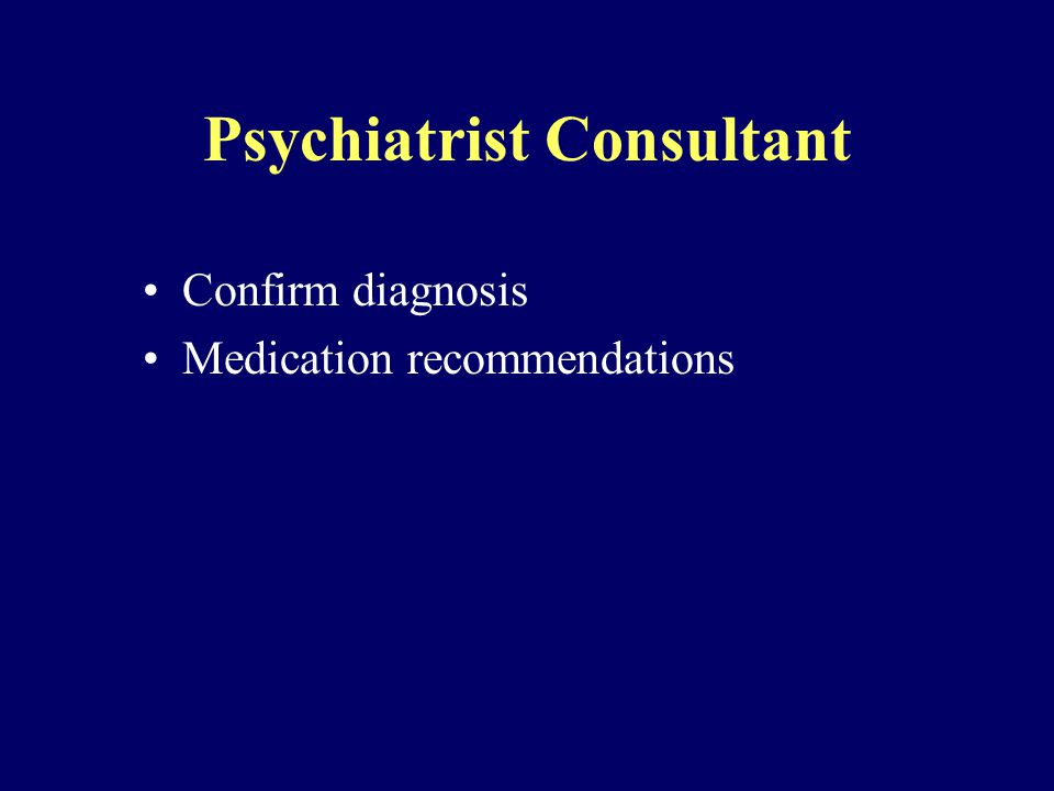 Psychiatrist Consultant Confirm diagnosis Medication recommendations